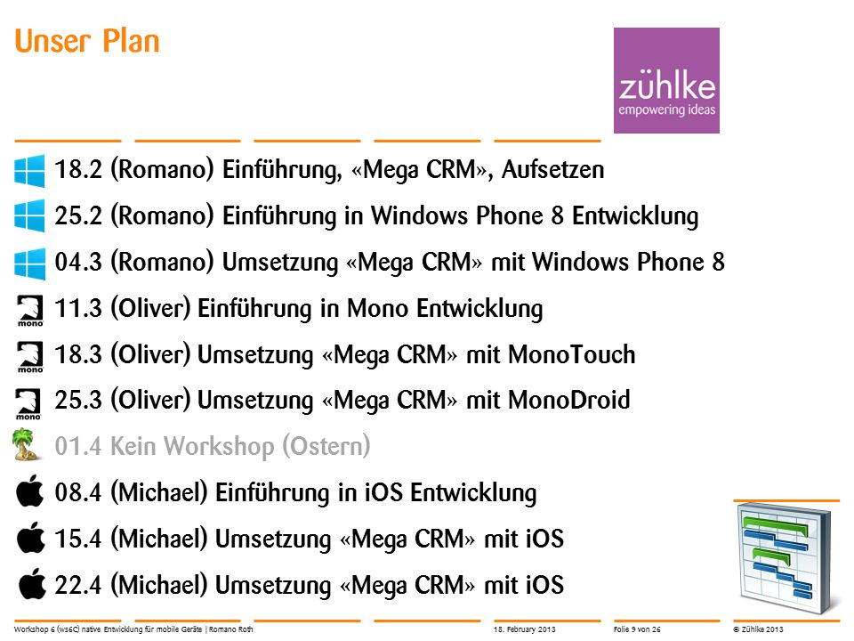 © Zühlke 2013 Unser Plan 18.2 (Romano) Einführung, «Mega CRM», Aufsetzen 25.2 (Romano) Einführung in Windows Phone 8 Entwicklung 04.3 (Romano) Umsetzung «Mega CRM» mit Windows Phone 8 11.3 (Oliver) Einführung in Mono Entwicklung 18.3 (Oliver) Umsetzung «Mega CRM» mit MonoTouch 25.3 (Oliver) Umsetzung «Mega CRM» mit MonoDroid 01.4 Kein Workshop (Ostern) 08.4 (Michael) Einführung in iOS Entwicklung 15.4 (Michael) Umsetzung «Mega CRM» mit iOS 22.4 (Michael) Umsetzung «Mega CRM» mit iOS Workshop 6 (ws6C) native Entwicklung für mobile Geräte | Romano Roth18.