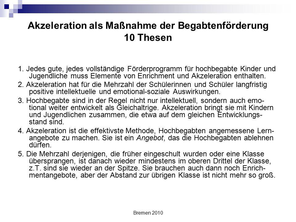 Bremen 2010 Akzeleration als Maßnahme der Begabtenförderung 10 Thesen 1. Jedes gute, jedes vollständige Förderprogramm für hochbegabte Kinder und Juge