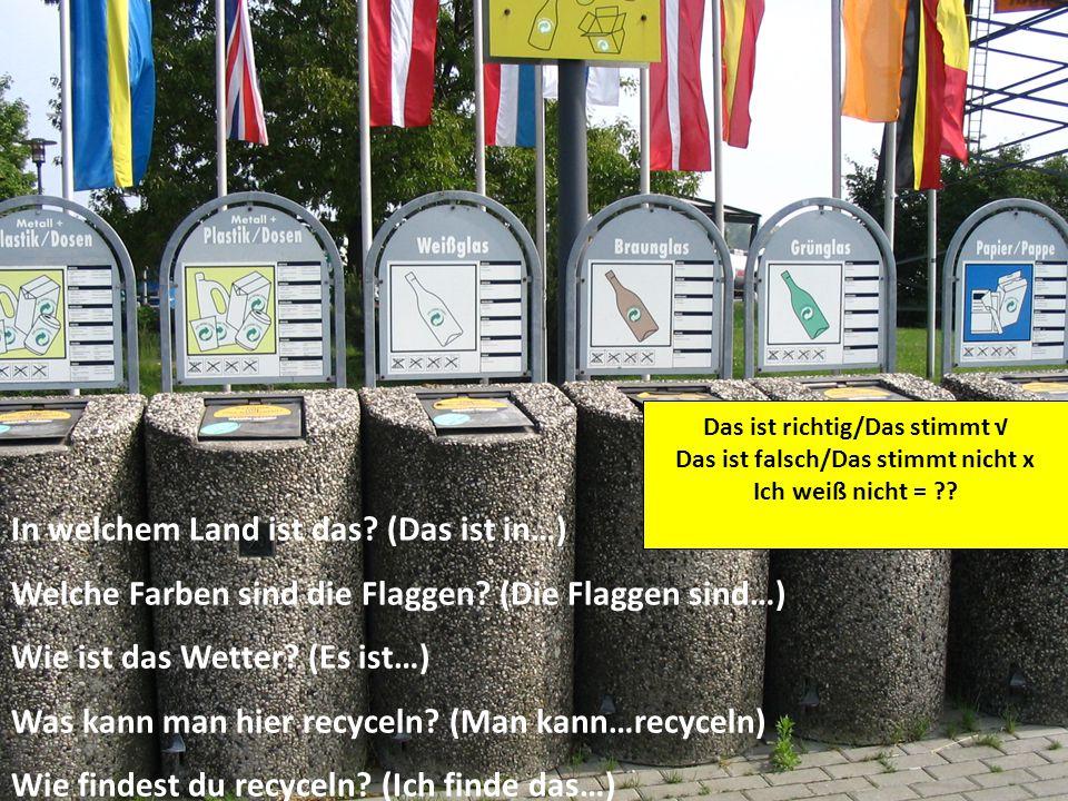 In welchem Land ist das? (Das ist in…) Welche Farben sind die Flaggen? (Die Flaggen sind…) Wie ist das Wetter? (Es ist…) Was kann man hier recyceln? (