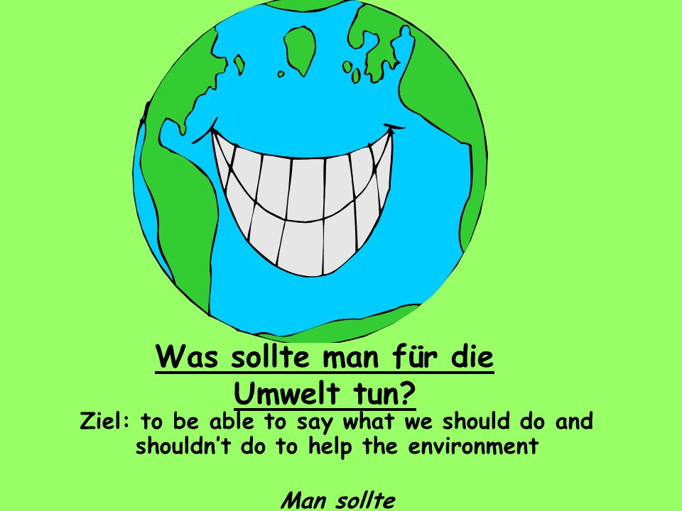 Was sollte man für die Umwelt tun? Ziel: to be able to say what we should do and shouldn't do to help the environment Man sollte