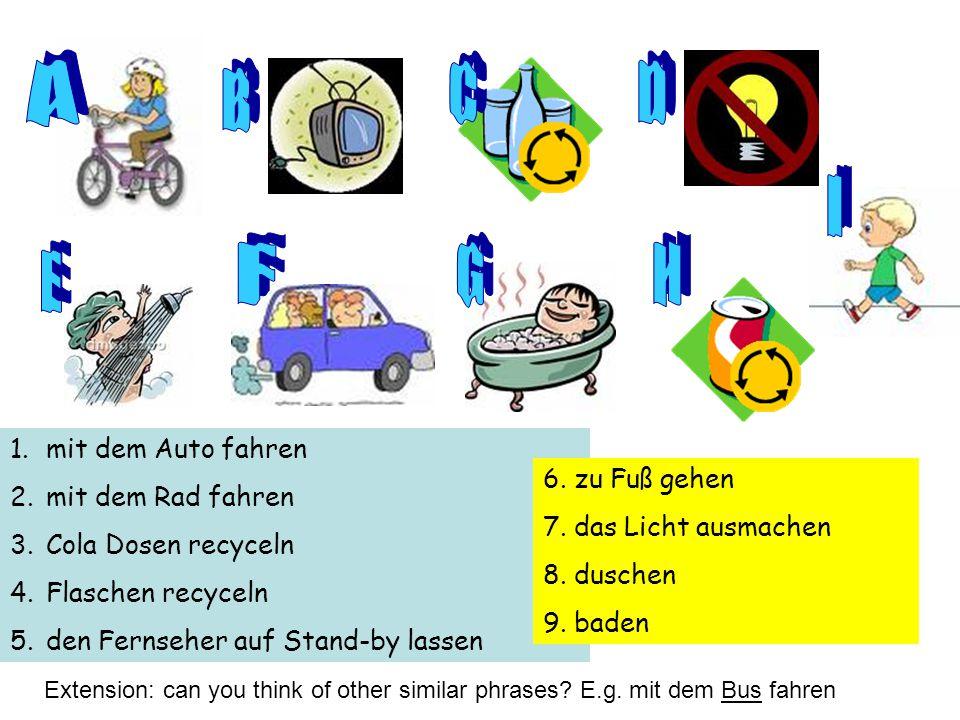 1.mit dem Auto fahren 2.mit dem Rad fahren 3.Cola Dosen recyceln 4.Flaschen recyceln 5.den Fernseher auf Stand-by lassen 6. zu Fuß gehen 7. das Licht