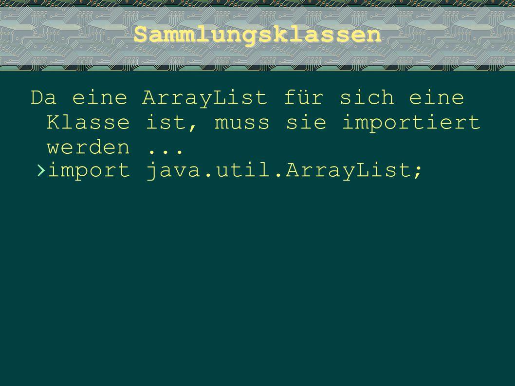 Sammlungsklassen Da eine ArrayList für sich eine Klasse ist, muss sie importiert werden... › import java.util.ArrayList;