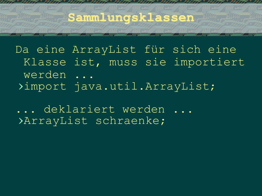 Sammlungsklassen Da eine ArrayList für sich eine Klasse ist, muss sie importiert werden... › import java.util.ArrayList;... deklariert werden... › Arr