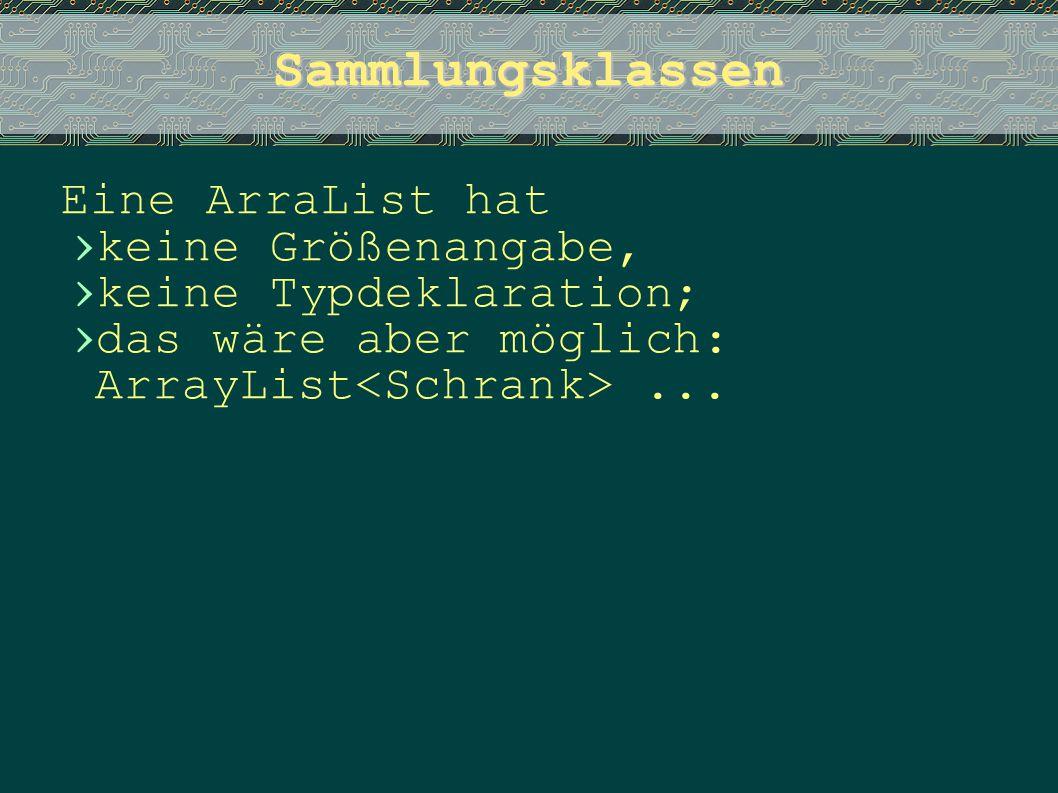 Sammlungsklassen Eine ArraList hat › keine Größenangabe, › keine Typdeklaration; › das wäre aber möglich: ArrayList...