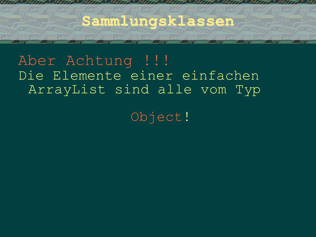 Sammlungsklassen Aber Achtung !!! Die Elemente einer einfachen ArrayList sind alle vom Typ Object!
