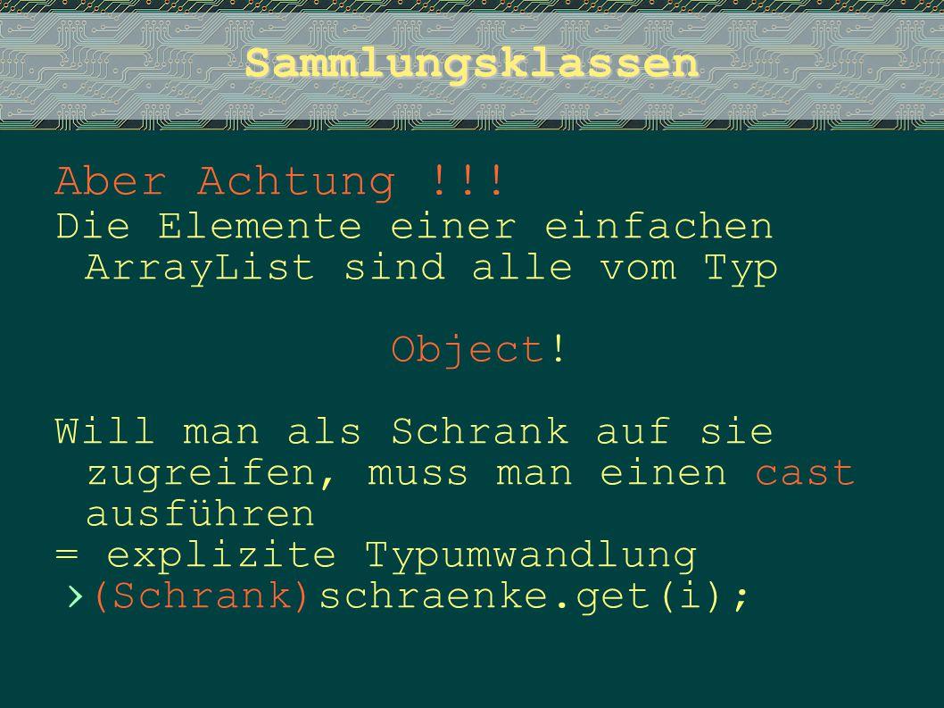 Sammlungsklassen Aber Achtung !!! Die Elemente einer einfachen ArrayList sind alle vom Typ Object! Will man als Schrank auf sie zugreifen, muss man ei