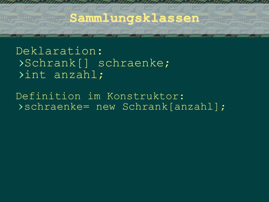 Sammlungsklassen Deklaration: › Schrank[] schraenke; › int anzahl; Definition im Konstruktor: › schraenke= new Schrank[anzahl];