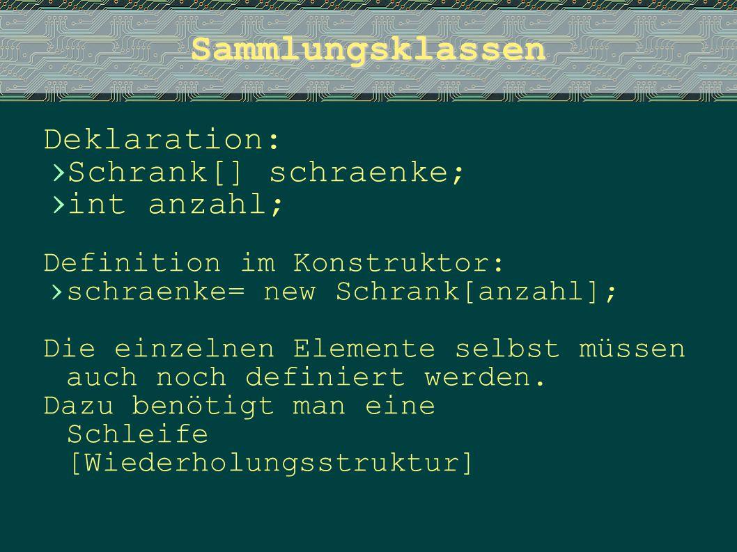 Sammlungsklassen Deklaration: › Schrank[] schraenke; › int anzahl; Definition im Konstruktor: › schraenke= new Schrank[anzahl]; Die einzelnen Elemente