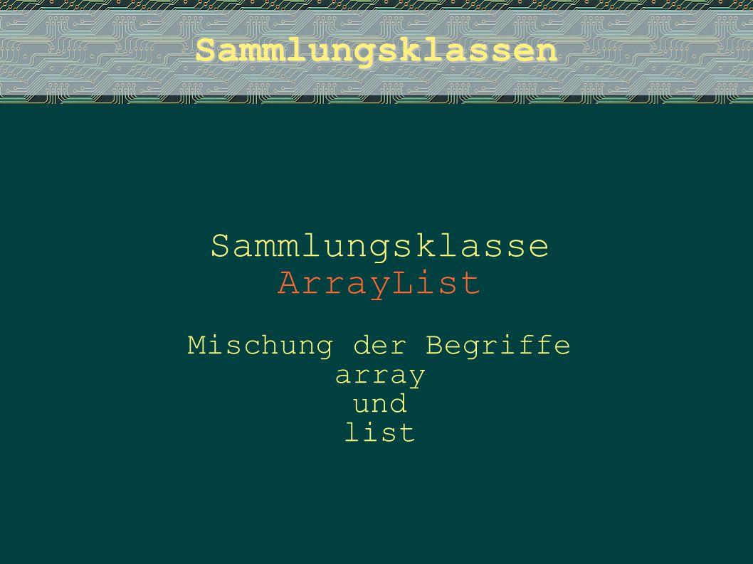 Sammlungsklassen Sammlungsklasse ArrayList Mischung der Begriffe array und list