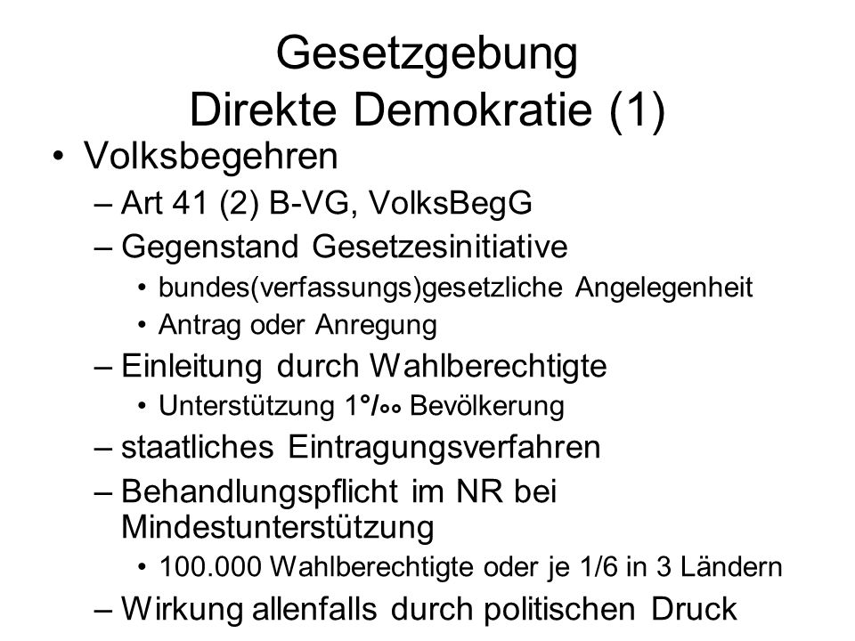 Gesetzgebung Direkte Demokratie (1) Volksbegehren –Art 41 (2) B-VG, VolksBegG –Gegenstand Gesetzesinitiative bundes(verfassungs)gesetzliche Angelegenheit Antrag oder Anregung –Einleitung durch Wahlberechtigte Unterstützung 1°/ °° Bevölkerung –staatliches Eintragungsverfahren –Behandlungspflicht im NR bei Mindestunterstützung 100.000 Wahlberechtigte oder je 1/6 in 3 Ländern –Wirkung allenfalls durch politischen Druck