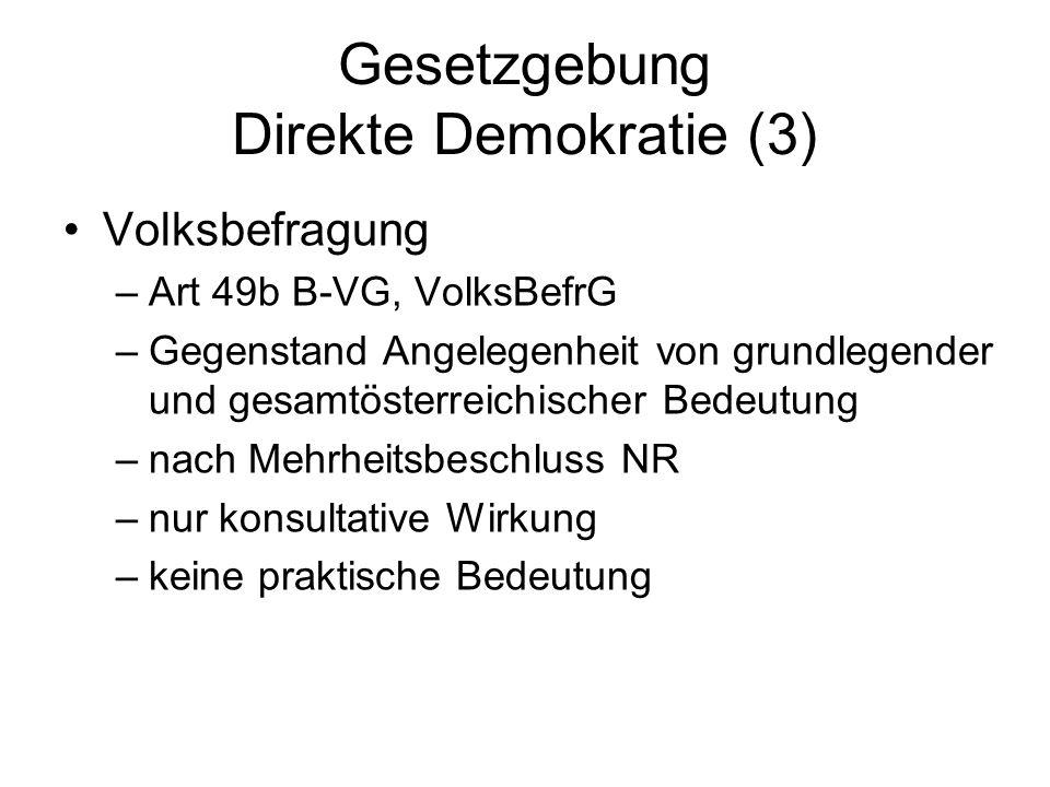 Gesetzgebung Direkte Demokratie (3) Volksbefragung –Art 49b B-VG, VolksBefrG –Gegenstand Angelegenheit von grundlegender und gesamtösterreichischer Bedeutung –nach Mehrheitsbeschluss NR –nur konsultative Wirkung –keine praktische Bedeutung