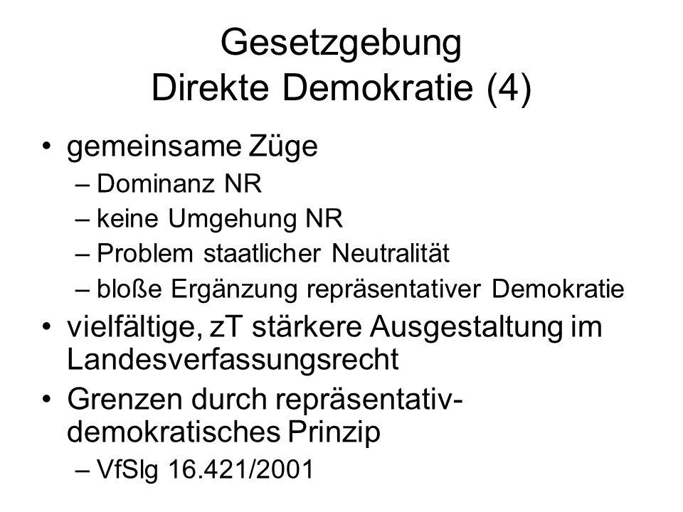 Gesetzgebung Direkte Demokratie (4) gemeinsame Züge –Dominanz NR –keine Umgehung NR –Problem staatlicher Neutralität –bloße Ergänzung repräsentativer Demokratie vielfältige, zT stärkere Ausgestaltung im Landesverfassungsrecht Grenzen durch repräsentativ- demokratisches Prinzip –VfSlg 16.421/2001