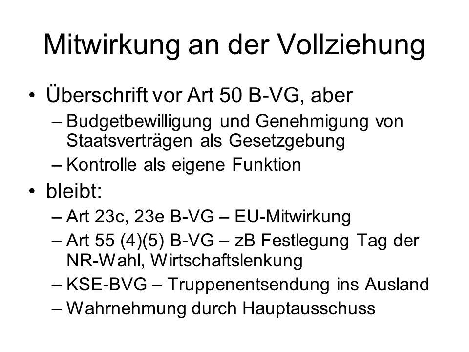 Mitwirkung an der Vollziehung Überschrift vor Art 50 B-VG, aber –Budgetbewilligung und Genehmigung von Staatsverträgen als Gesetzgebung –Kontrolle als eigene Funktion bleibt: –Art 23c, 23e B-VG – EU-Mitwirkung –Art 55 (4)(5) B-VG – zB Festlegung Tag der NR-Wahl, Wirtschaftslenkung –KSE-BVG – Truppenentsendung ins Ausland –Wahrnehmung durch Hauptausschuss