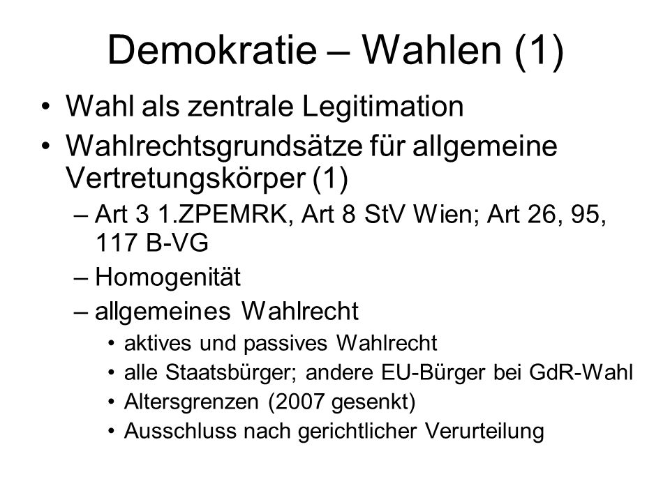 Demokratie – Wahlen (1) Wahl als zentrale Legitimation Wahlrechtsgrundsätze für allgemeine Vertretungskörper (1) –Art 3 1.ZPEMRK, Art 8 StV Wien; Art 26, 95, 117 B-VG –Homogenität –allgemeines Wahlrecht aktives und passives Wahlrecht alle Staatsbürger; andere EU-Bürger bei GdR-Wahl Altersgrenzen (2007 gesenkt) Ausschluss nach gerichtlicher Verurteilung