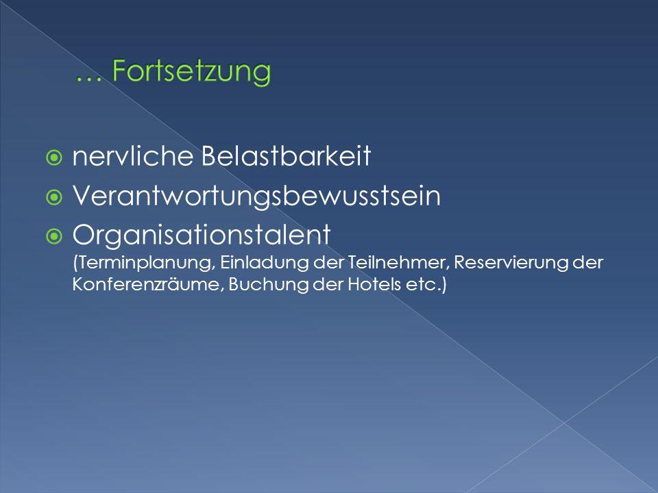  nervliche Belastbarkeit  Verantwortungsbewusstsein  Organisationstalent (Terminplanung, Einladung der Teilnehmer, Reservierung der Konferenzräume,