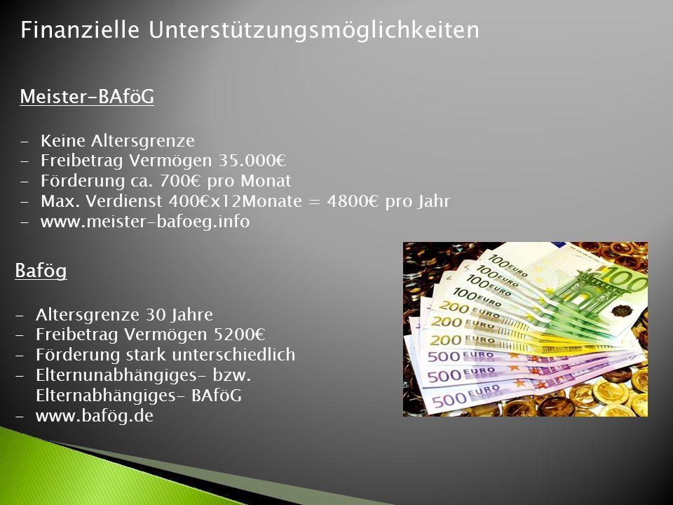 Finanzielle Unterstützungsmöglichkeiten Meister-BAföG -Keine Altersgrenze -Freibetrag Vermögen 35.000€ -Förderung ca. 700€ pro Monat -Max. Verdienst 4
