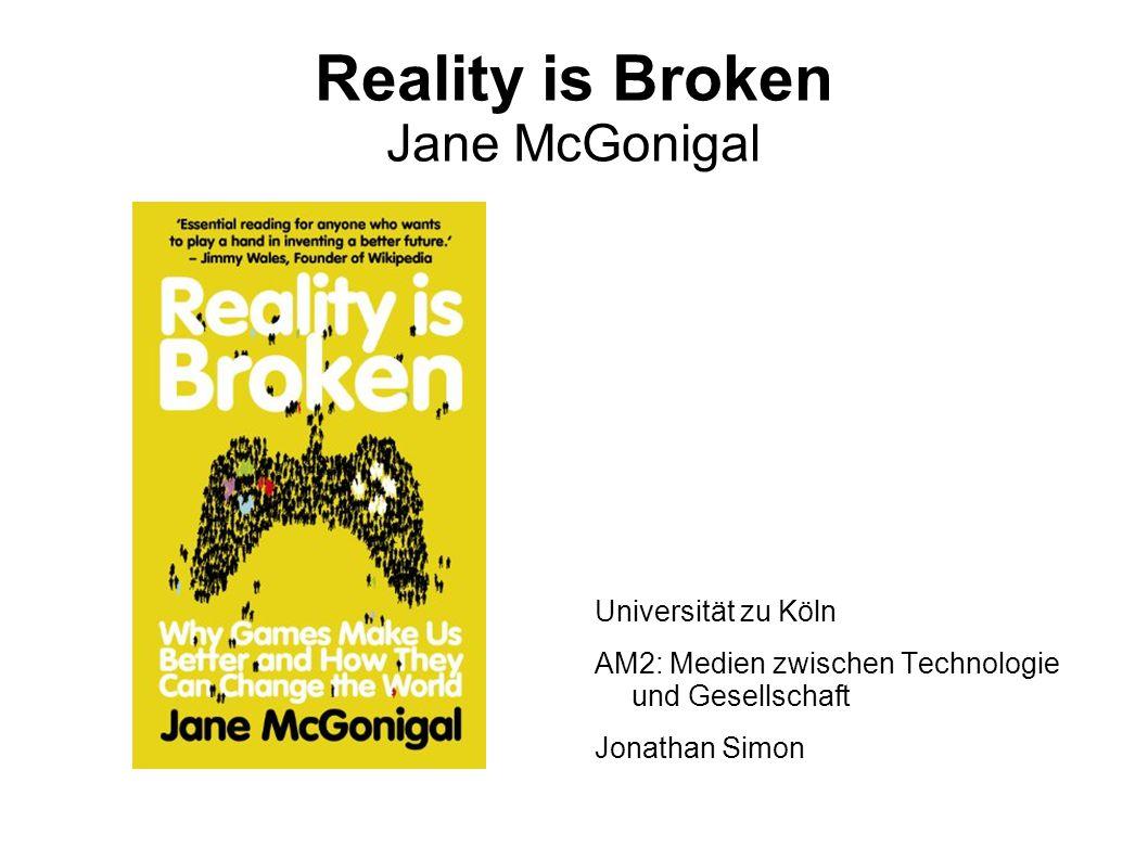 Reality is Broken Jane McGonigal Universität zu Köln AM2: Medien zwischen Technologie und Gesellschaft Jonathan Simon