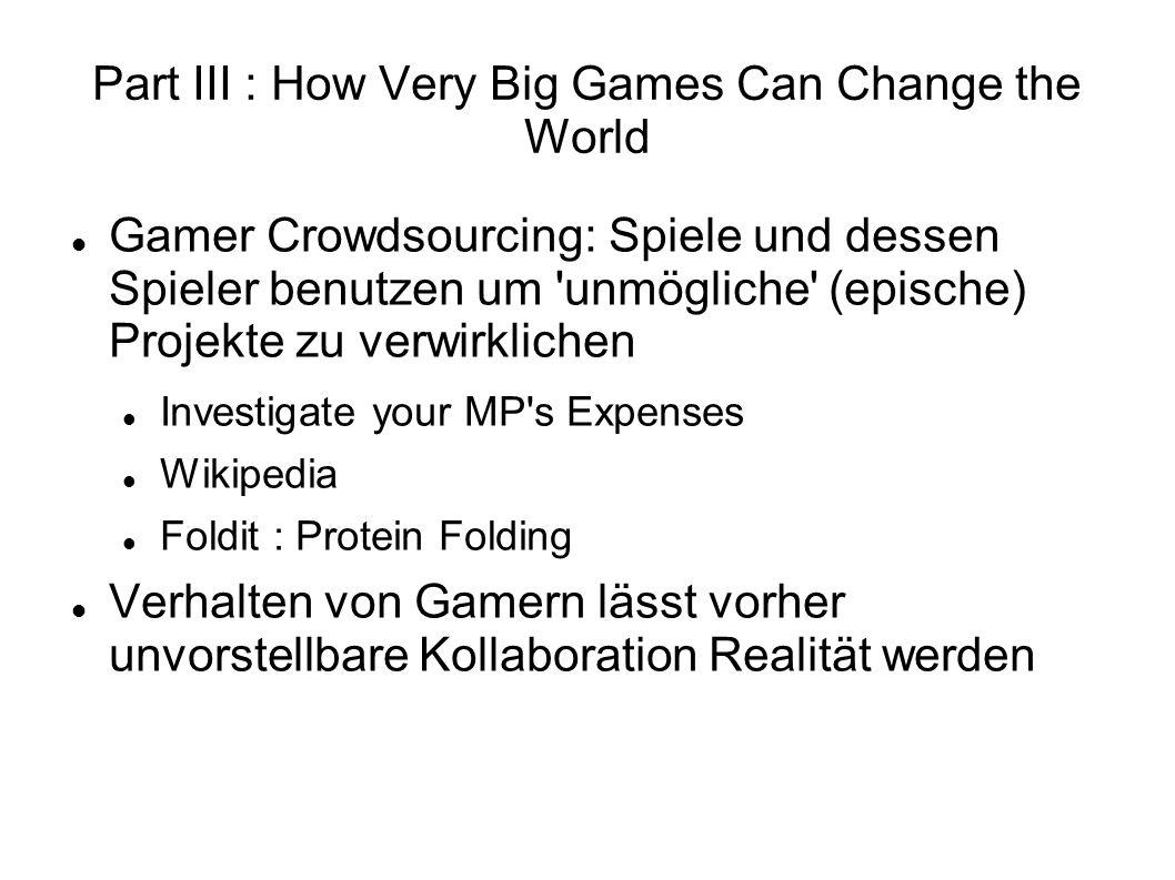 Part III : How Very Big Games Can Change the World Gamer Crowdsourcing: Spiele und dessen Spieler benutzen um unmögliche (epische) Projekte zu verwirklichen Investigate your MP s Expenses Wikipedia Foldit : Protein Folding Verhalten von Gamern lässt vorher unvorstellbare Kollaboration Realität werden