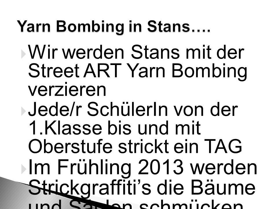  Wir werden Stans mit der Street ART Yarn Bombing verzieren  Jede/r SchülerIn von der 1.Klasse bis und mit Oberstufe strickt ein TAG  Im Frühling 2