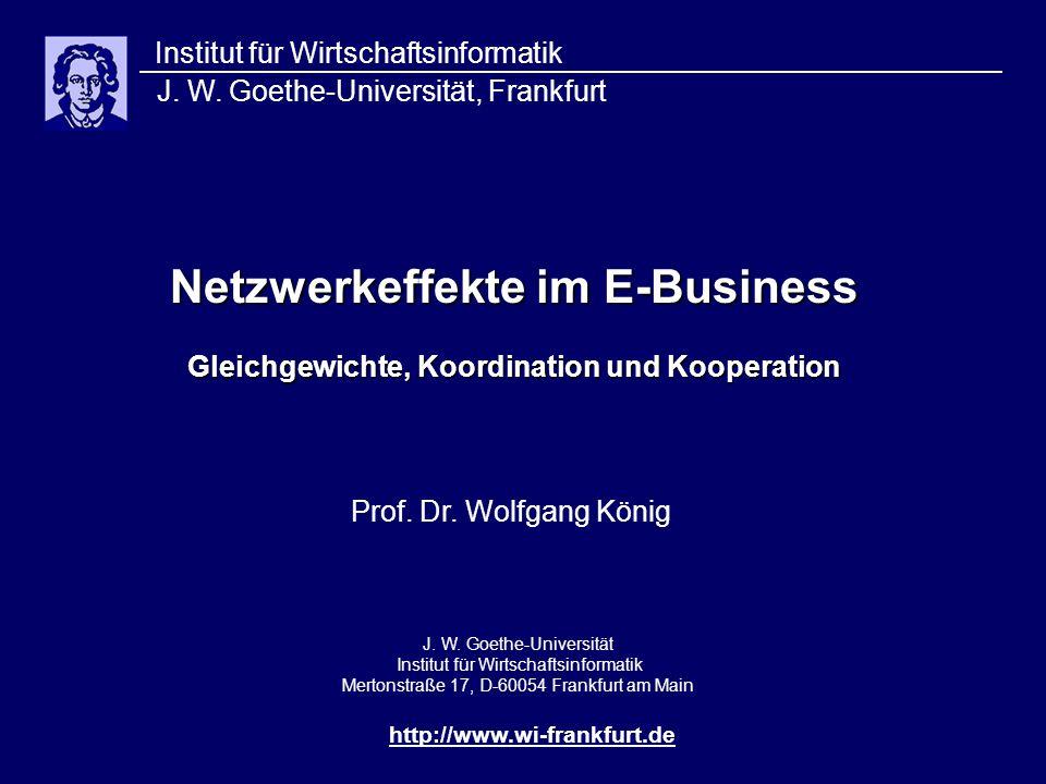 Netzwerkeffekte im E-Business Gleichgewichte, Koordination und Kooperation Institut für Wirtschaftsinformatik J. W. Goethe-Universität, Frankfurt http