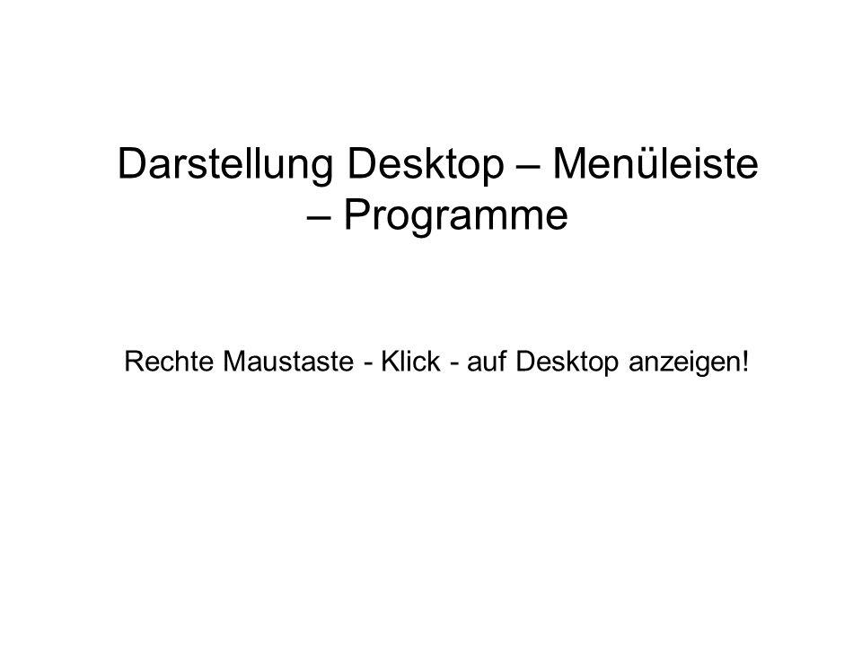 Darstellung Desktop – Menüleiste – Programme Rechte Maustaste - Klick - auf Desktop anzeigen!