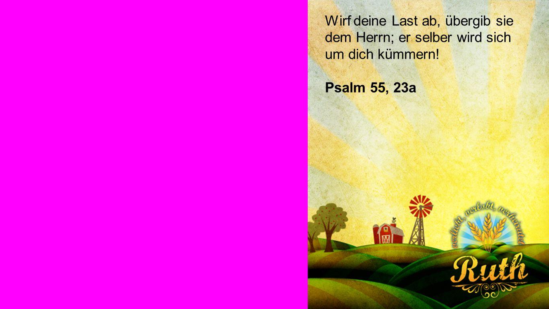 Seiteneinblender Wirf deine Last ab, übergib sie dem Herrn; er selber wird sich um dich kümmern! Psalm 55, 23a