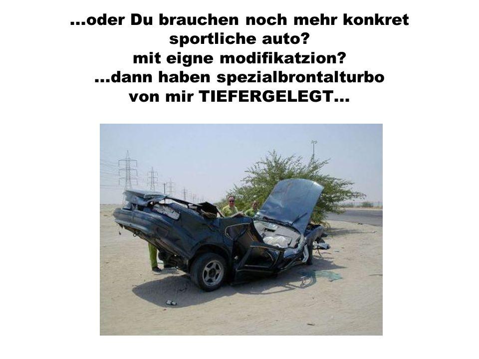 ...oder Du brauchen noch mehr konkret sportliche auto? mit eigne modifikatzion?...dann haben spezialbrontalturbo von mir TIEFERGELEGT...
