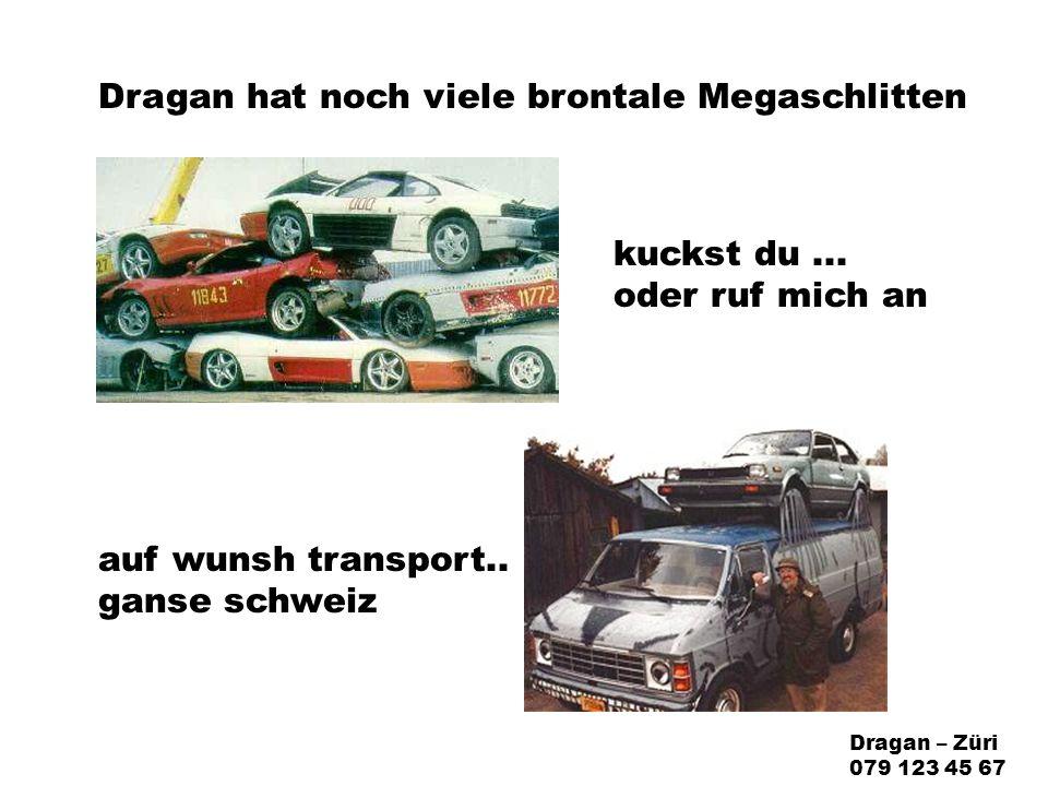 Dragan hat noch viele brontale Megaschlitten auf wunsh transport..