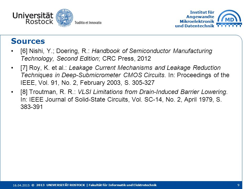 Institut für Angewandte Mikroelektronik und Datentechnik Institut für Angewandte Mikroelektronik und Datentechnik Sources [6] Nishi, Y.; Doering, R.: Handbook of Semiconductor Manufacturing Technology, Second Edition; CRC Press, 2012 [7] Roy, K.