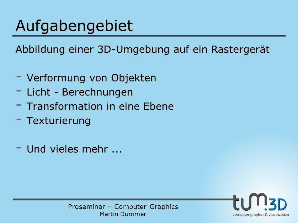 Proseminar – Computer Graphics Martin Dummer computer graphics & visualization Aufgabengebiet Abbildung einer 3D-Umgebung auf ein Rastergerät - Verfor