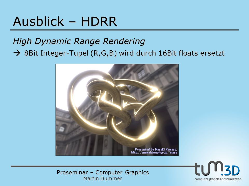 Proseminar – Computer Graphics Martin Dummer computer graphics & visualization Ausblick – HDRR High Dynamic Range Rendering  8Bit Integer-Tupel (R,G,