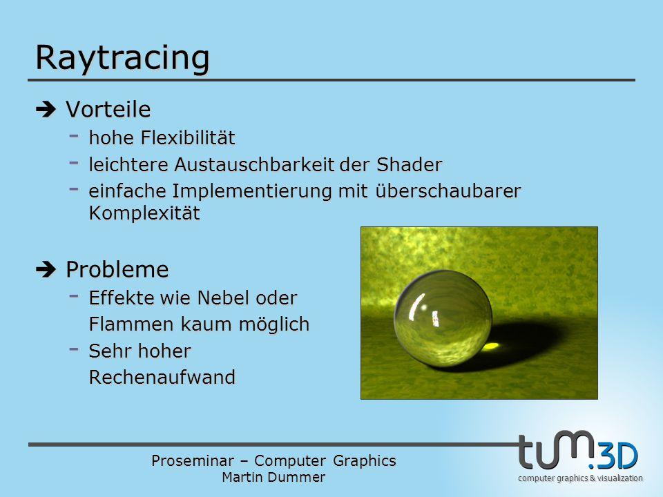Proseminar – Computer Graphics Martin Dummer computer graphics & visualization Raytracing  Vorteile - hohe Flexibilität - leichtere Austauschbarkeit