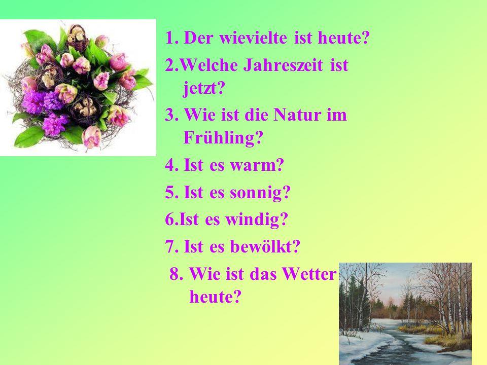 2 1. Der wievielte ist heute? 2.Welche Jahreszeit ist jetzt? 3. Wie ist die Natur im Frühling? 4. Ist es warm? 5. Ist es sonnig? 6.Ist es windig? 7. I