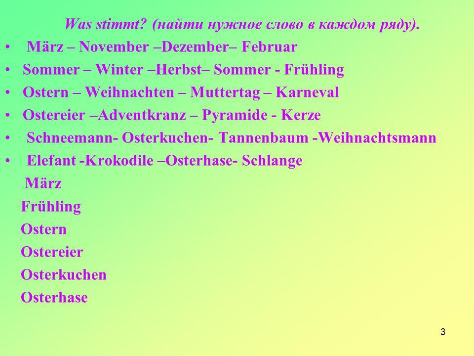3 Was stimmt? (найти нужное слово в каждом ряду). März – November –Dezember– Februar Sommer – Winter –Herbst– Sommer - Frühling Ostern – Weihnachten –