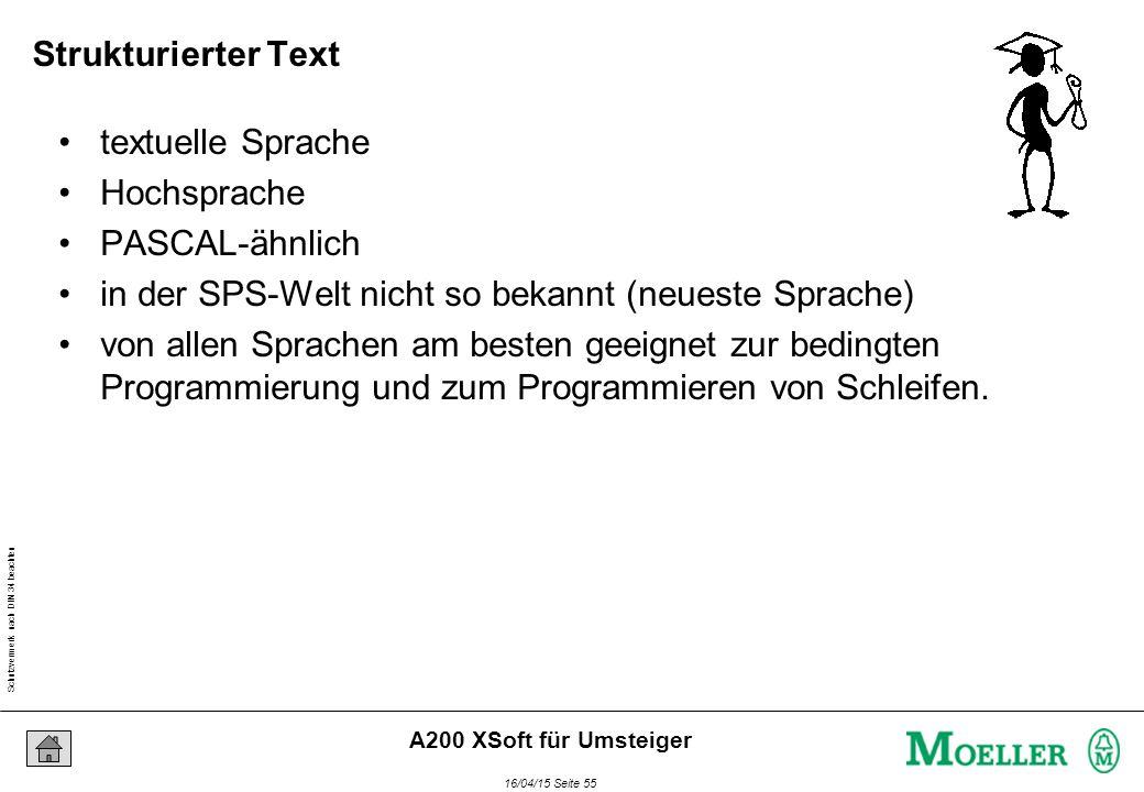 Schutzvermerk nach DIN 34 beachten 16/04/15 Seite 55 A200 XSoft für Umsteiger Strukturierter Text textuelle Sprache Hochsprache PASCAL-ähnlich in der SPS-Welt nicht so bekannt (neueste Sprache) von allen Sprachen am besten geeignet zur bedingten Programmierung und zum Programmieren von Schleifen.