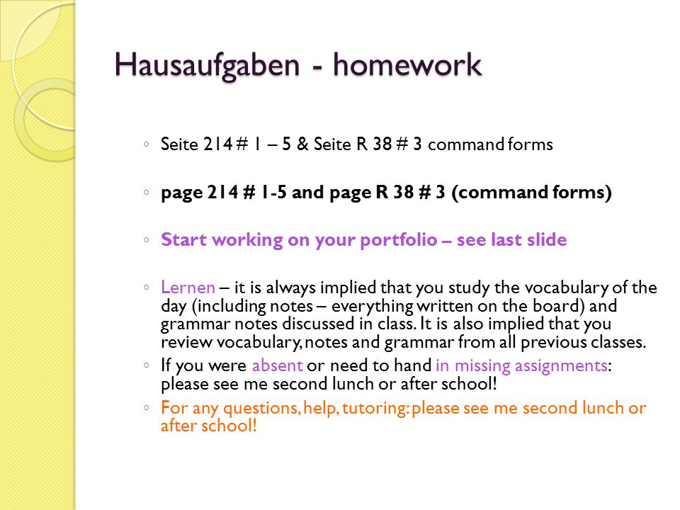 Hausaufgaben - homework ◦ Seite 214 # 1 – 5 & Seite R 38 # 3 command forms ◦ page 214 # 1-5 and page R 38 # 3 (command forms) ◦ Start working on your
