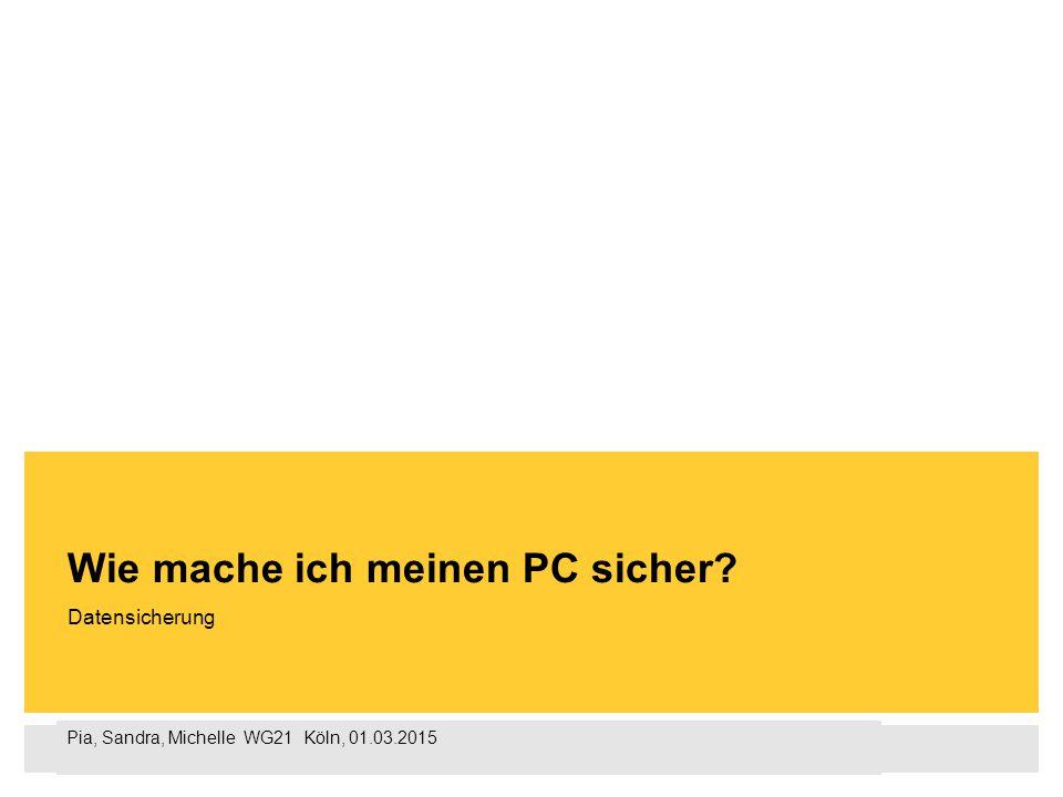 Pia, Sandra, Michelle WG21 Köln, 01.03.2015 Datensicherung Wie mache ich meinen PC sicher?