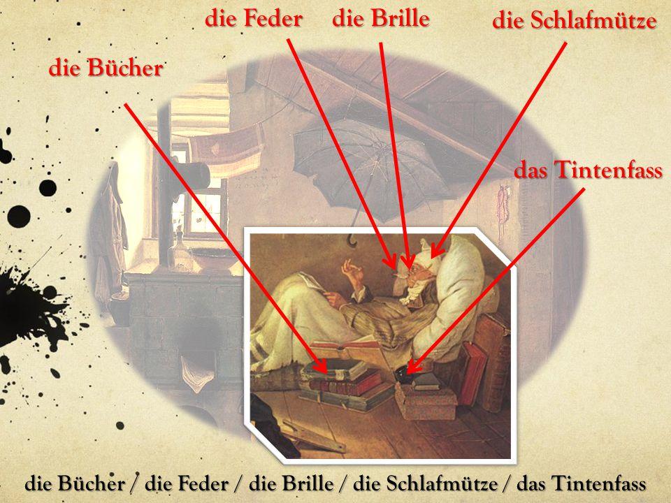 die Bücher / die Feder / die Brille / die Schlafmütze / das Tintenfass die Schlafmütze die Brille die Feder die Bücher das Tintenfass