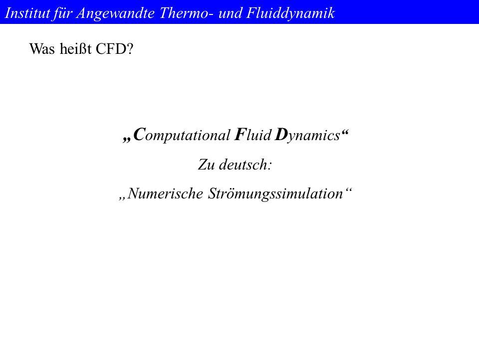 """Institut für Angewandte Thermo- und Fluiddynamik Was heißt CFD? """"C omputational F luid D ynamics"""" Zu deutsch: """"Numerische Strömungssimulation"""""""