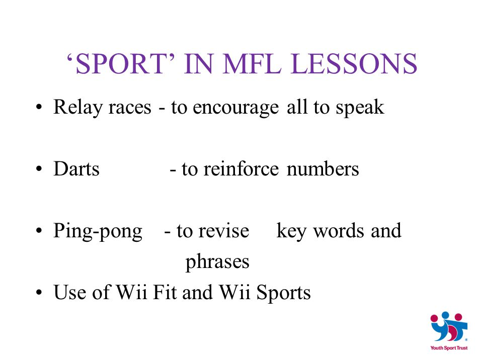 'SPORT' IN MFL LESSONS Relay races - to encourage all to speak Darts - to reinforce numbers Ping-pong - to revise key words and phrases Use of Wii Fit and Wii Sports
