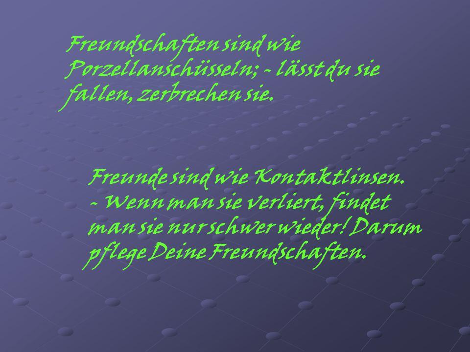 Freundschaften sind wie Porzellanschüsseln; - lässt du sie fallen, zerbrechen sie. Freunde sind wie Kontaktlinsen. - Wenn man sie verliert, findet man