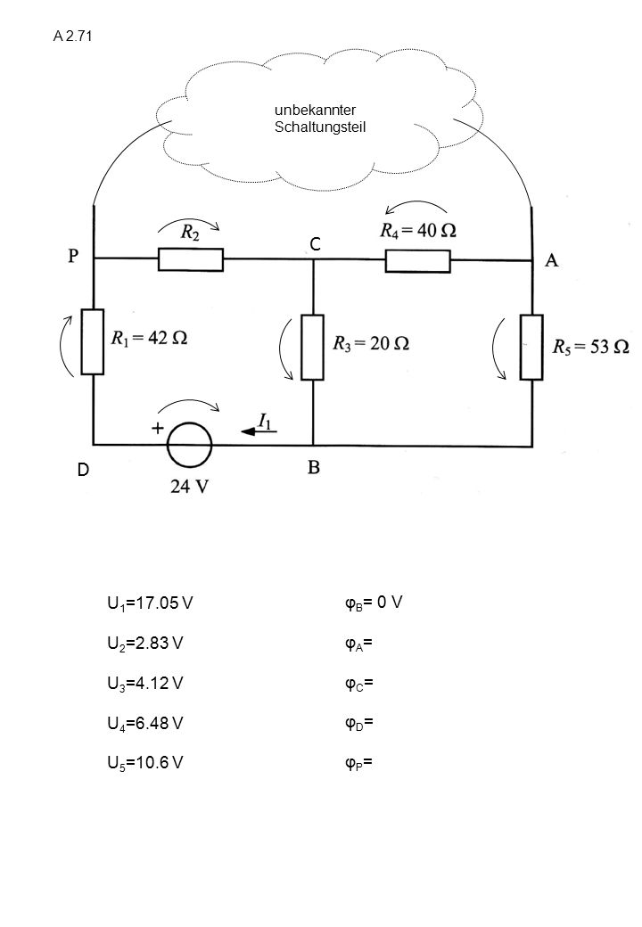 A 2.71 C D unbekannter Schaltungsteil U 1 =17.05 V U 2 =2.83 V U 3 =4.12 V U 4 =6.48 V U 5 =10.6 V φ B = 0 V φ A = φ C = φ D = φ P =
