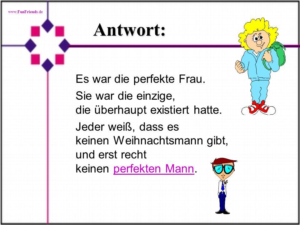 www.FunFriends.de Antwort: Es war die perfekte Frau.