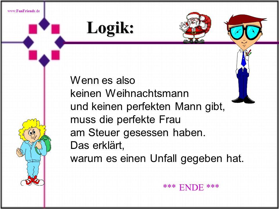 www.FunFriends.de Logik: Wenn es also keinen Weihnachtsmann und keinen perfekten Mann gibt, muss die perfekte Frau am Steuer gesessen haben.