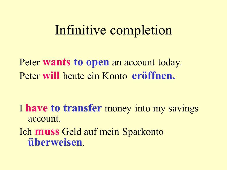 Peter wants to open an account today. Peter will heute ein Konto eröffnen. I have to transfer money into my savings account. Ich muss Geld auf mein Sp