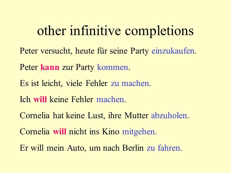 other infinitive completions Peter versucht, heute für seine Party einzukaufen. Peter kann zur Party kommen. Es ist leicht, viele Fehler zu machen. Ic