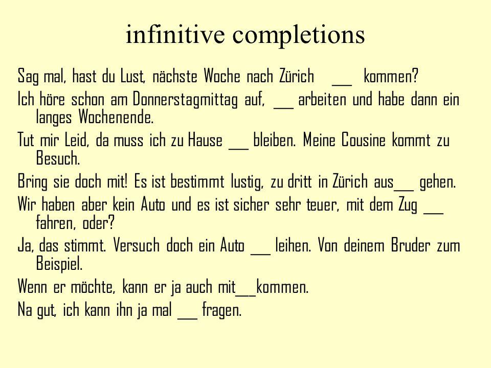 infinitive completions Sag mal, hast du Lust, nächste Woche nach Zürich ___ kommen? Ich höre schon am Donnerstagmittag auf, ___ arbeiten und habe dann