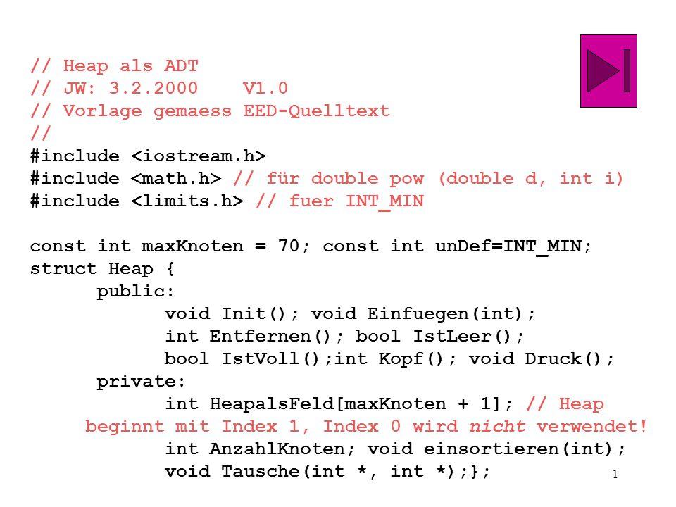 1 // Heap als ADT // JW: 3.2.2000 V1.0 // Vorlage gemaess EED-Quelltext // #include #include // für double pow (double d, int i) #include // fuer INT_MIN const int maxKnoten = 70; const int unDef=INT_MIN; struct Heap { public: void Init(); void Einfuegen(int); int Entfernen(); bool IstLeer(); bool IstVoll();int Kopf(); void Druck(); private: int HeapalsFeld[maxKnoten + 1]; // Heap beginnt mit Index 1, Index 0 wird nicht verwendet.