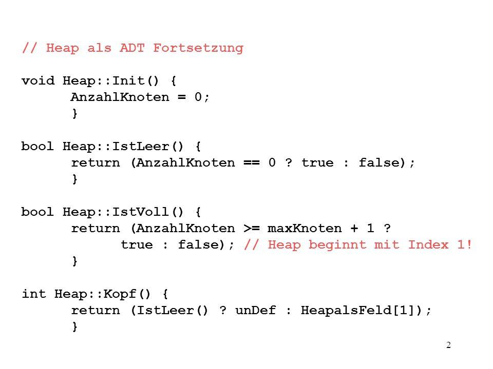2 // Heap als ADT Fortsetzung void Heap::Init() { AnzahlKnoten = 0; } bool Heap::IstLeer() { return (AnzahlKnoten == 0 .