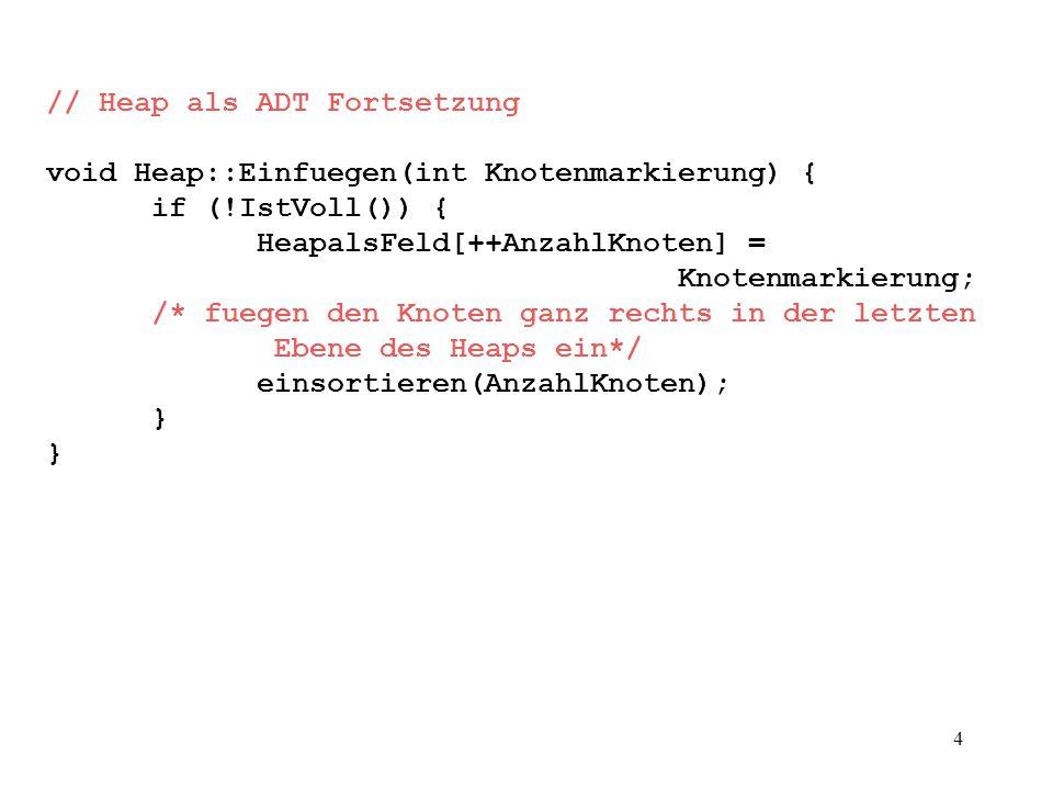 4 // Heap als ADT Fortsetzung void Heap::Einfuegen(int Knotenmarkierung) { if (!IstVoll()) { HeapalsFeld[++AnzahlKnoten] = Knotenmarkierung; /* fuegen den Knoten ganz rechts in der letzten Ebene des Heaps ein*/ einsortieren(AnzahlKnoten); }